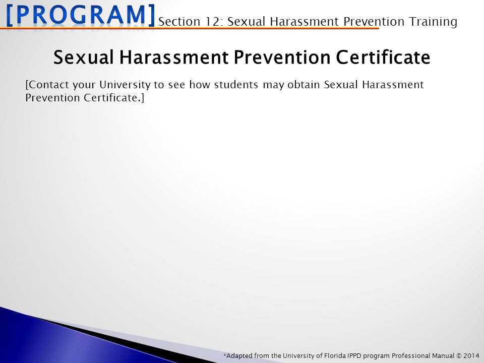 *Adapted from the University of Florida IPPD program Professional Manual © 2014 Sexual Harassment Prevention Certificate [Contact your University to see how students may obtain Sexual Harassment Prevention Certificate.] Section 12: Sexual Harassment Prevention Training