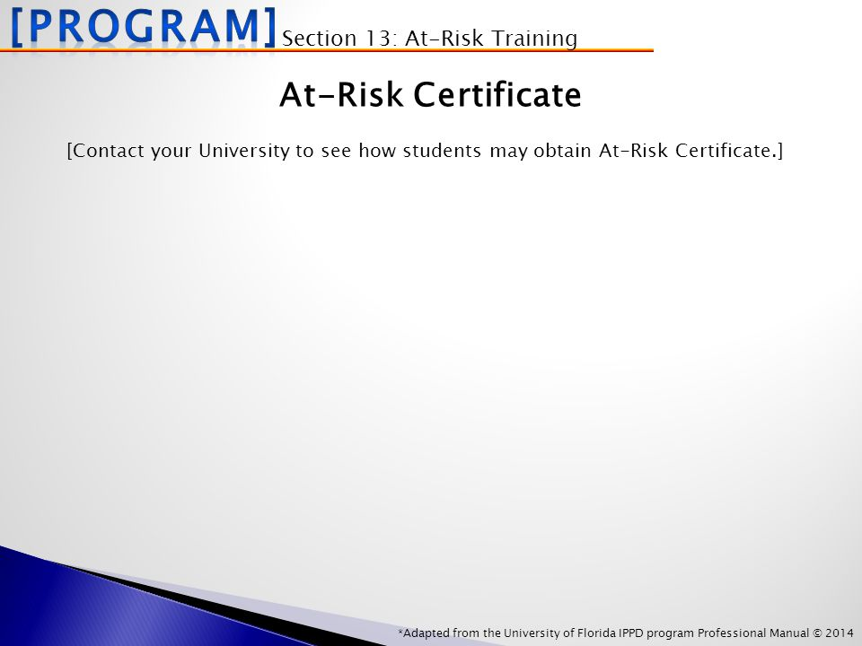 *Adapted from the University of Florida IPPD program Professional Manual © 2014 At-Risk Certificate [Contact your University to see how students may obtain At-Risk Certificate.] Section 13: At-Risk Training