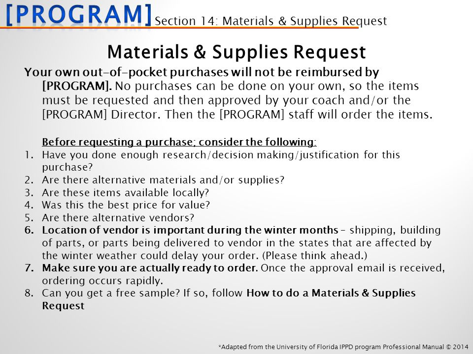 *Adapted from the University of Florida IPPD program Professional Manual © 2014 Materials & Supplies Request Your own out-of-pocket purchases will not be reimbursed by [PROGRAM].