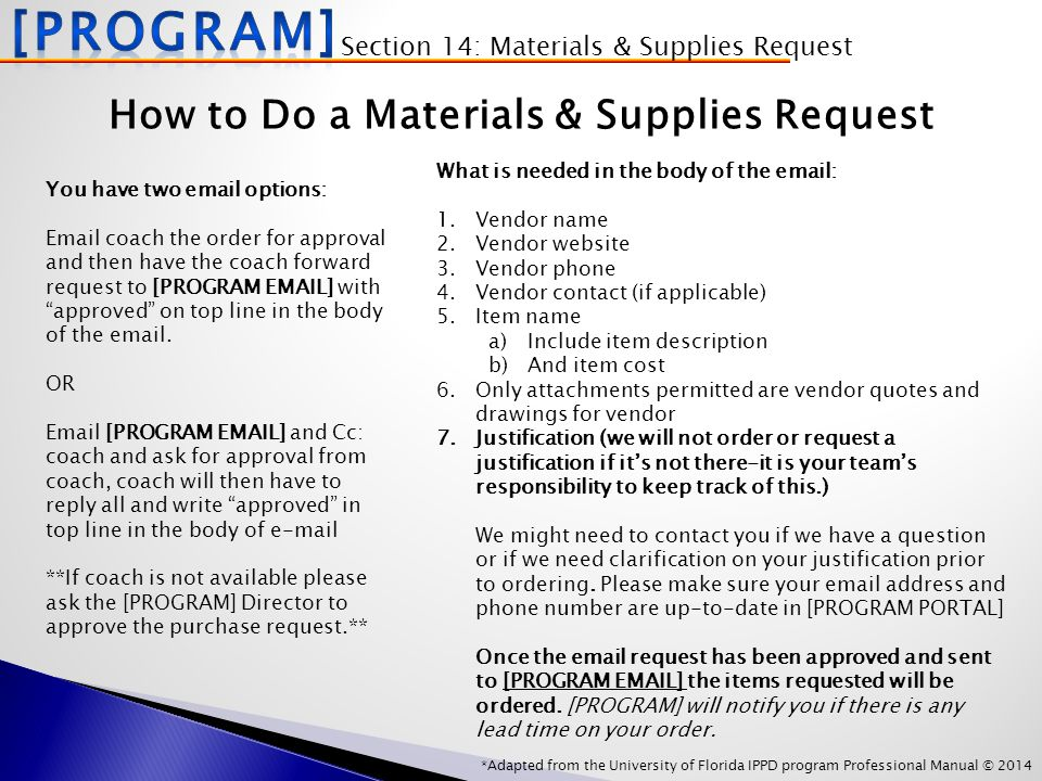 *Adapted from the University of Florida IPPD program Professional Manual © 2014 How to Do a Materials & Supplies Request What is needed in the body of the email: 1.Vendor name 2.Vendor website 3.Vendor phone 4.Vendor contact (if applicable) 5.Item name a)Include item description b)And item cost 6.Only attachments permitted are vendor quotes and drawings for vendor 7.Justification (we will not order or request a justification if it's not there-it is your team's responsibility to keep track of this.) We might need to contact you if we have a question or if we need clarification on your justification prior to ordering.