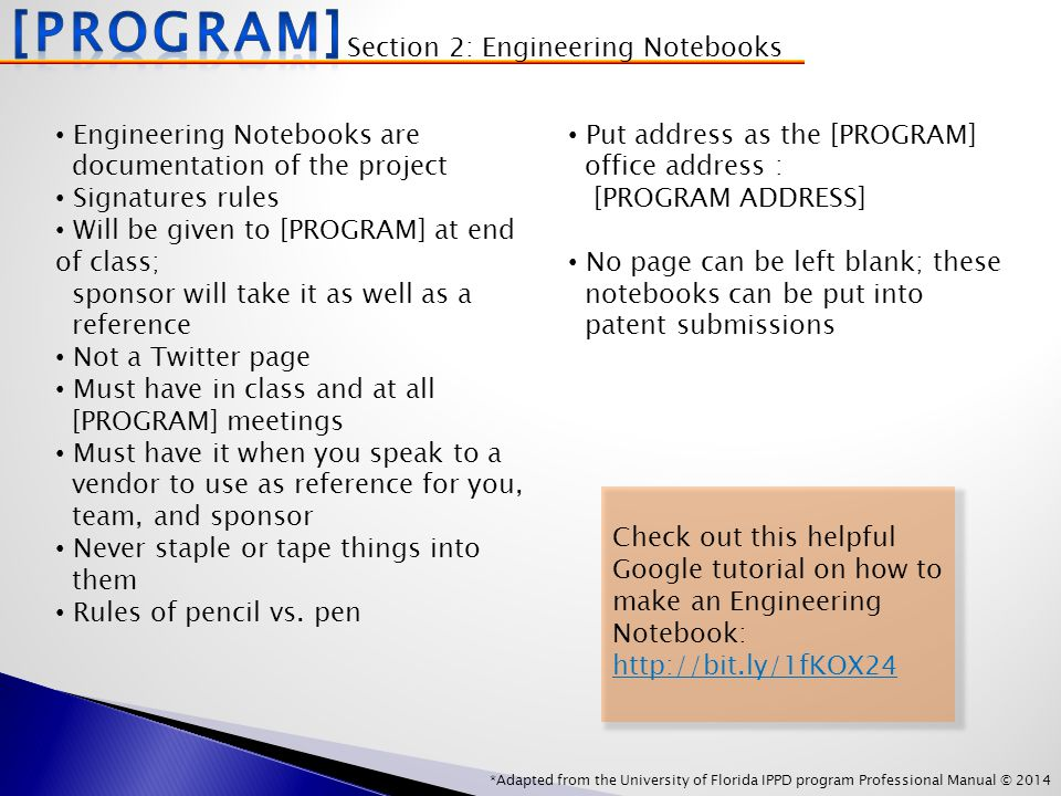 *Adapted from the University of Florida IPPD program Professional Manual © 2014 Engineering Notebooks are documentation of the project Signatures rules Will be given to [PROGRAM] at end of class; sponsor will take it as well as a reference Not a Twitter page Must have in class and at all [PROGRAM] meetings Must have it when you speak to a vendor to use as reference for you, team, and sponsor Never staple or tape things into them Rules of pencil vs.