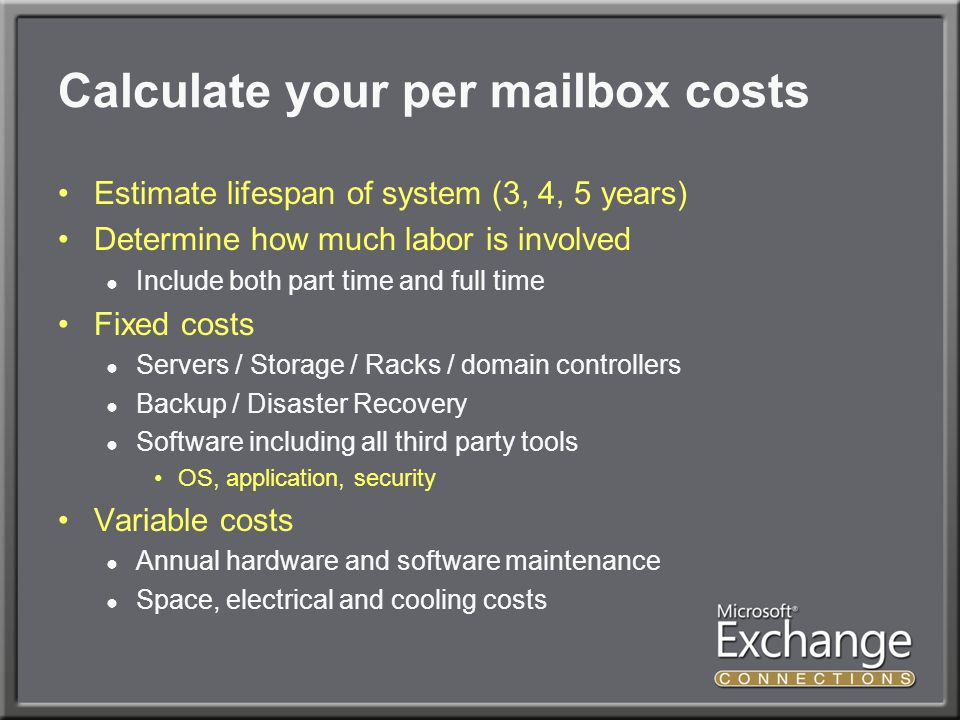Calculate your per mailbox costs Estimate lifespan of system (3, 4, 5 years) Determine how much labor is involved ● Include both part time and full time Fixed costs ● Servers / Storage / Racks / domain controllers ● Backup / Disaster Recovery ● Software including all third party tools OS, application, security Variable costs ● Annual hardware and software maintenance ● Space, electrical and cooling costs