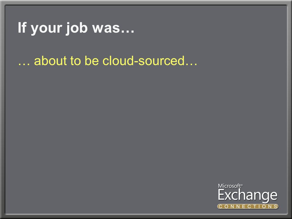 If your job was… … about to be cloud-sourced…