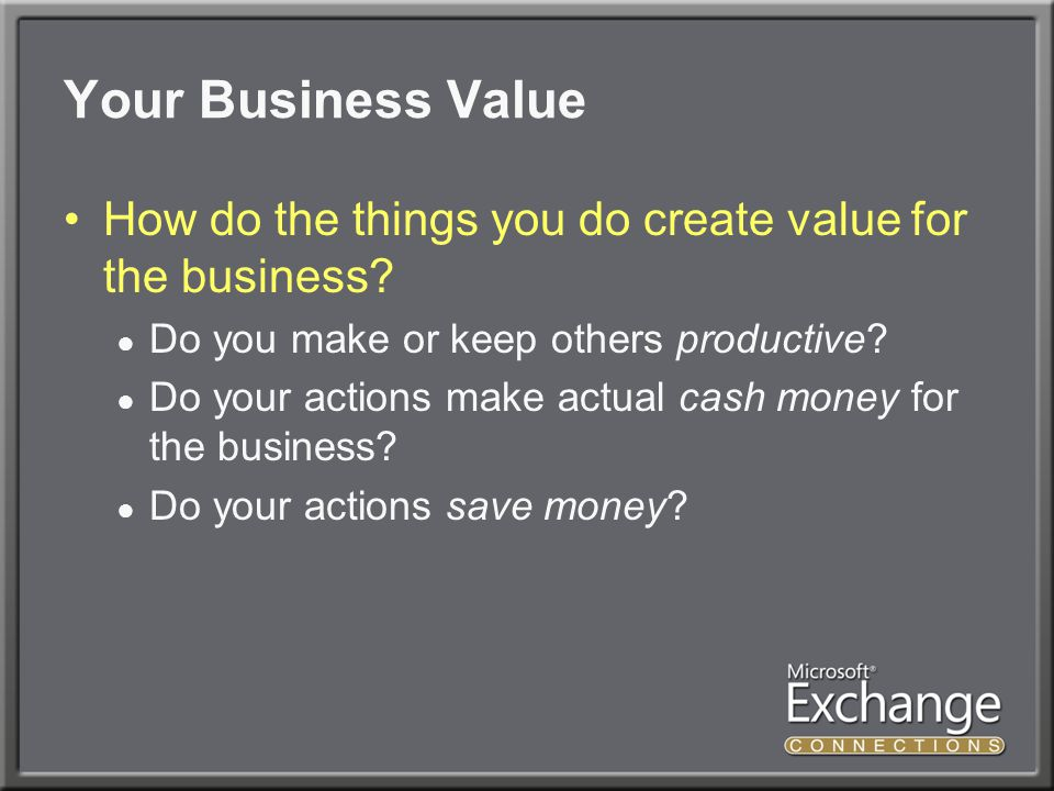 Your Business Value How do the things you do create value for the business.