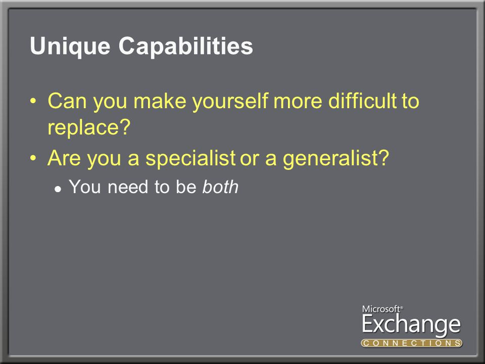 Unique Capabilities Can you make yourself more difficult to replace.