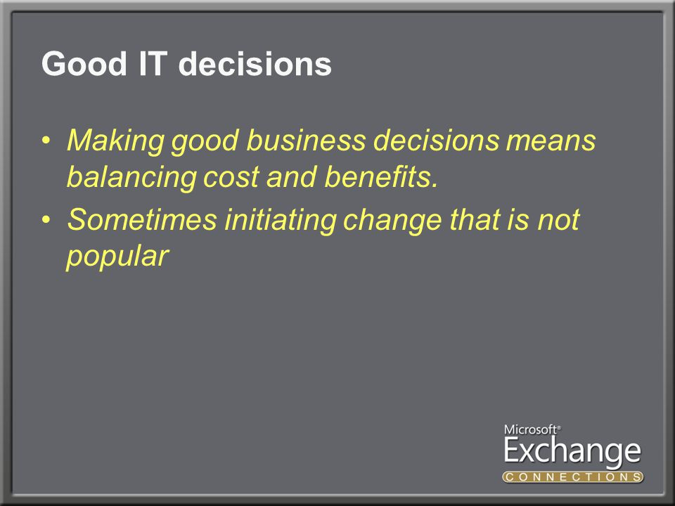 Good IT decisions Making good business decisions means balancing cost and benefits.