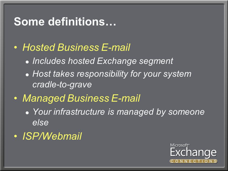 Some definitions… Hosted Business E-mail ● Includes hosted Exchange segment ● Host takes responsibility for your system cradle-to-grave Managed Business E-mail ● Your infrastructure is managed by someone else ISP/Webmail