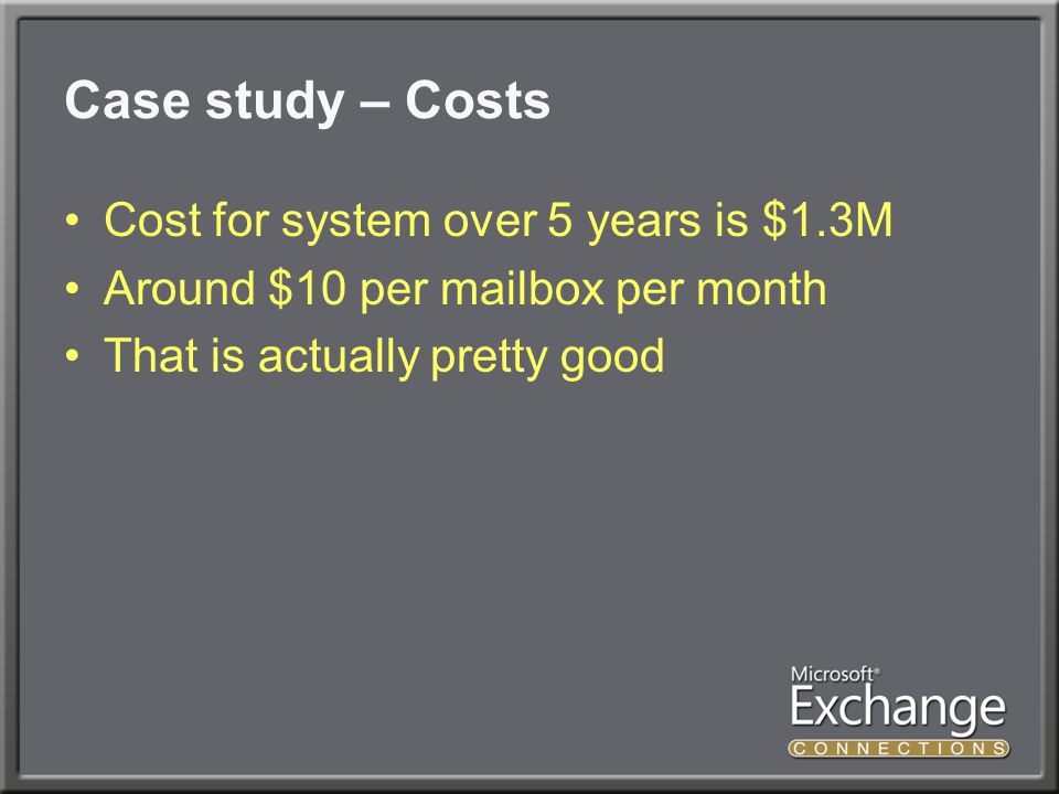 Case study – Future direction Planning migration to E2K10 ● Server/mailbox consolidation ● Use local storage rather than SAN Estimated cost for 5 years ● $1.2M ● $9 per month per mailbox