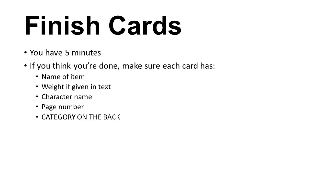 Finish Cards You have 5 minutes If you think you're done, make sure each card has: Name of item Weight if given in text Character name Page number CAT