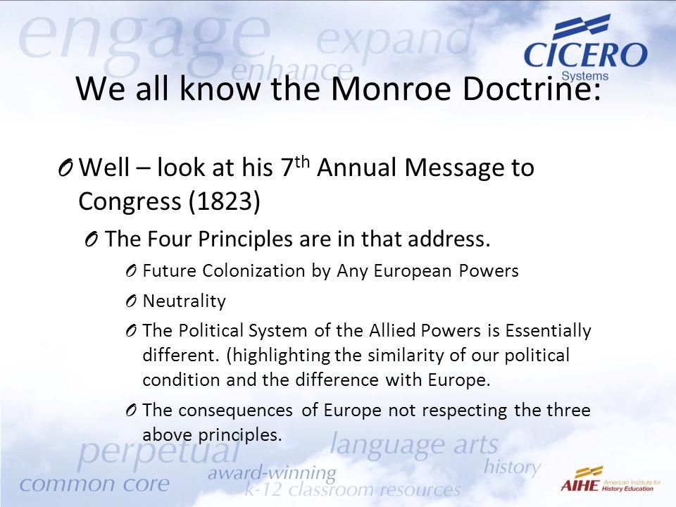We all know the Monroe Doctrine: O Well – look at his 7 th Annual Message to Congress (1823) O The Four Principles are in that address.