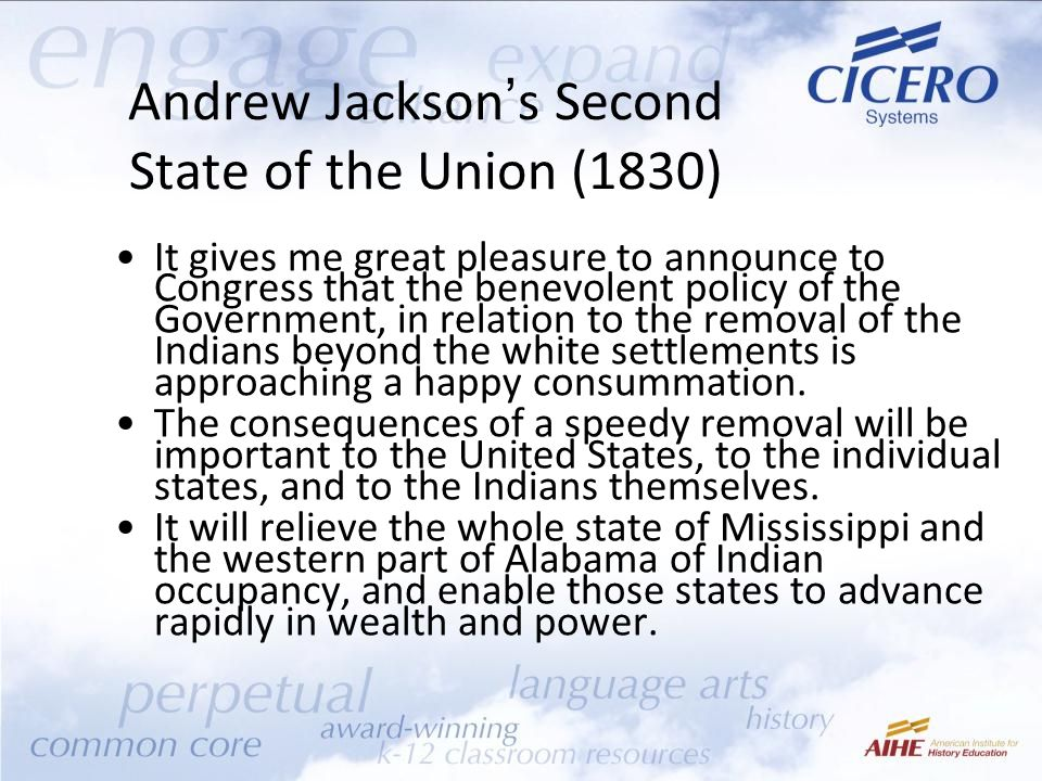 Andrew Jackson's Second State of the Union (1830) It gives me great pleasure to announce to Congress that the benevolent policy of the Government, in relation to the removal of the Indians beyond the white settlements is approaching a happy consummation.