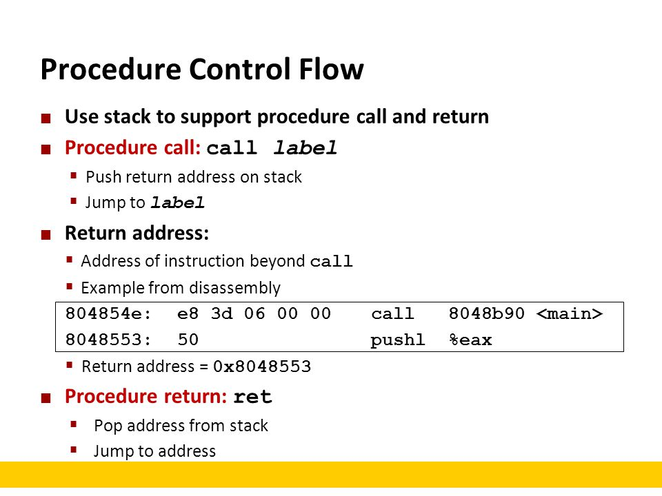 Procedure Control Flow Use stack to support procedure call and return Procedure call: call label  Push return address on stack  Jump to label Return address:  Address of instruction beyond call  Example from disassembly 804854e:e8 3d 06 00 00 call 8048b90 8048553:50 pushl %eax  Return address = 0x8048553 Procedure return: ret  Pop address from stack  Jump to address