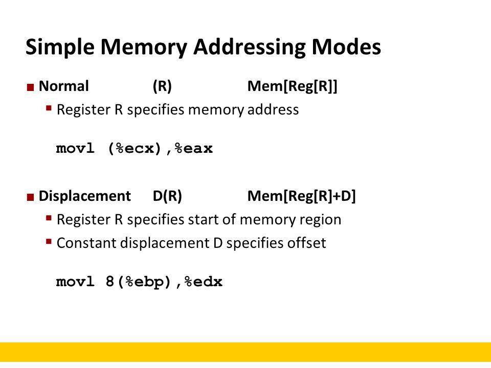 Simple Memory Addressing Modes Normal(R)Mem[Reg[R]]  Register R specifies memory address movl (%ecx),%eax DisplacementD(R)Mem[Reg[R]+D]  Register R