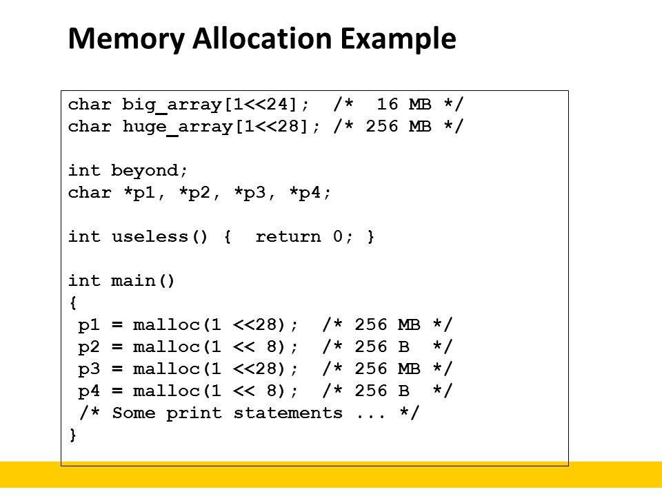 Memory Allocation Example char big_array[1<<24]; /* 16 MB */ char huge_array[1<<28]; /* 256 MB */ int beyond; char *p1, *p2, *p3, *p4; int useless() {