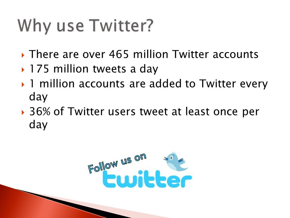  There are over 465 million Twitter accounts  175 million tweets a day  1 million accounts are added to Twitter every day  36% of Twitter users tw