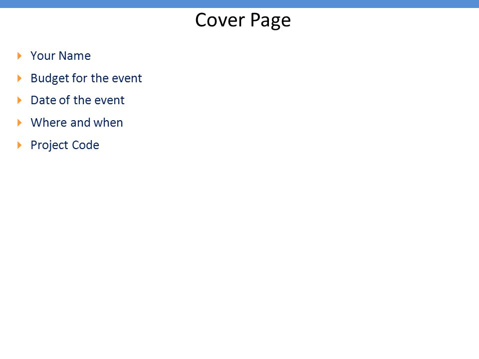 Cover Page  Your Name  Budget for the event  Date of the event  Where and when  Project Code
