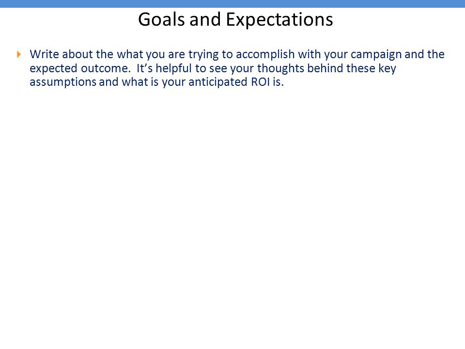 Goals and Expectations  Write about the what you are trying to accomplish with your campaign and the expected outcome. It's helpful to see your thoug