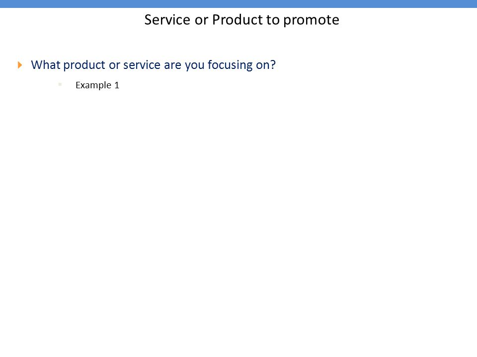 Service or Product to promote  What product or service are you focusing on?  Example 1