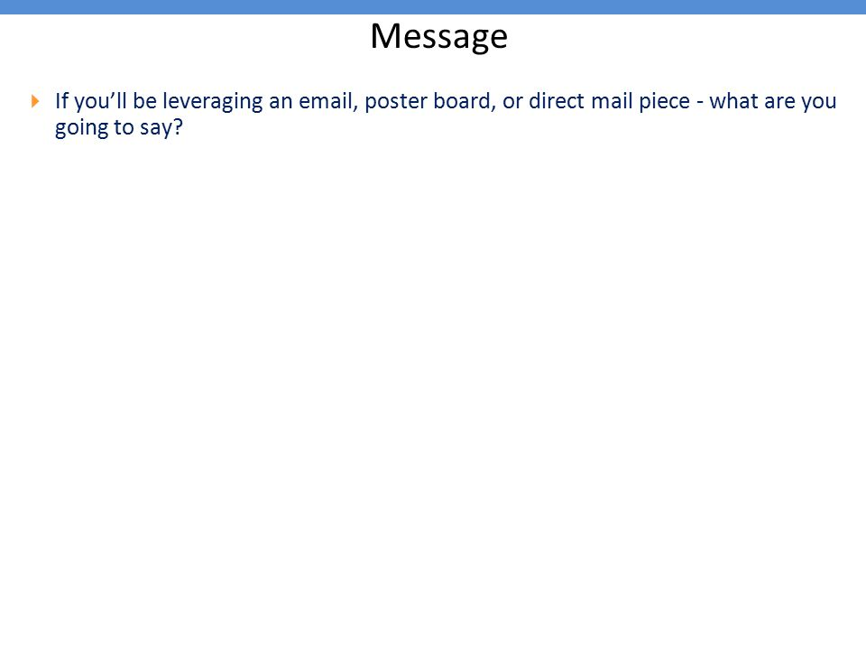 Message  If you'll be leveraging an email, poster board, or direct mail piece - what are you going to say?