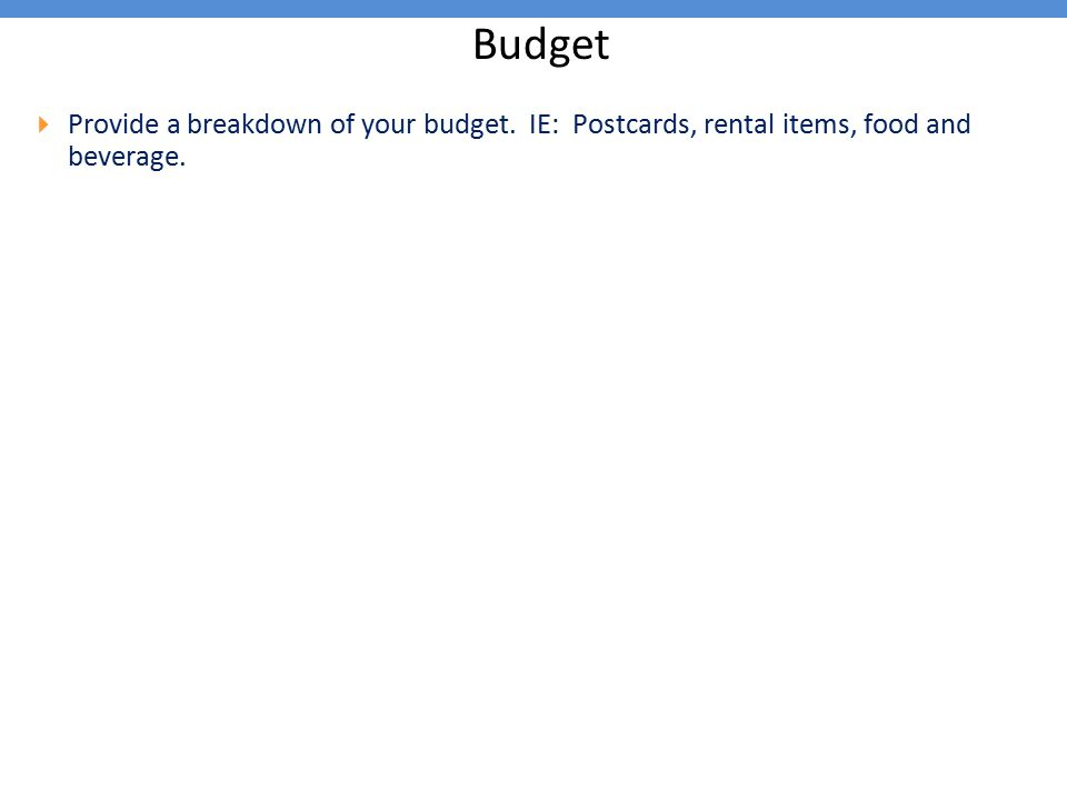 Budget  Provide a breakdown of your budget. IE: Postcards, rental items, food and beverage.