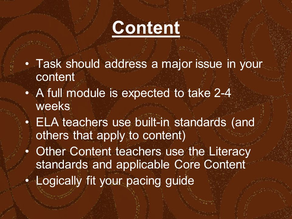Content Task should address a major issue in your content A full module is expected to take 2-4 weeks ELA teachers use built-in standards (and others that apply to content) Other Content teachers use the Literacy standards and applicable Core Content Logically fit your pacing guide