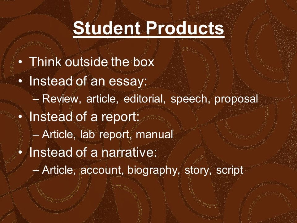 Student Products Think outside the box Instead of an essay: –Review, article, editorial, speech, proposal Instead of a report: –Article, lab report, manual Instead of a narrative: –Article, account, biography, story, script