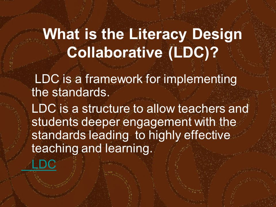 What is the Literacy Design Collaborative (LDC). LDC is a framework for implementing the standards.