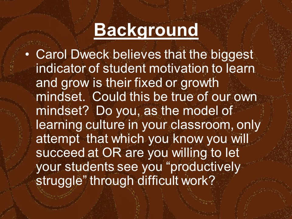 Background Carol Dweck believes that the biggest indicator of student motivation to learn and grow is their fixed or growth mindset.