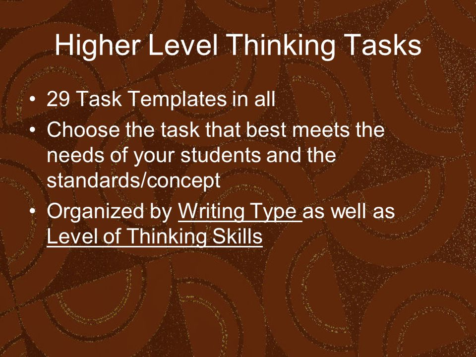 Higher Level Thinking Tasks 29 Task Templates in all Choose the task that best meets the needs of your students and the standards/concept Organized by Writing Type as well as Level of Thinking Skills
