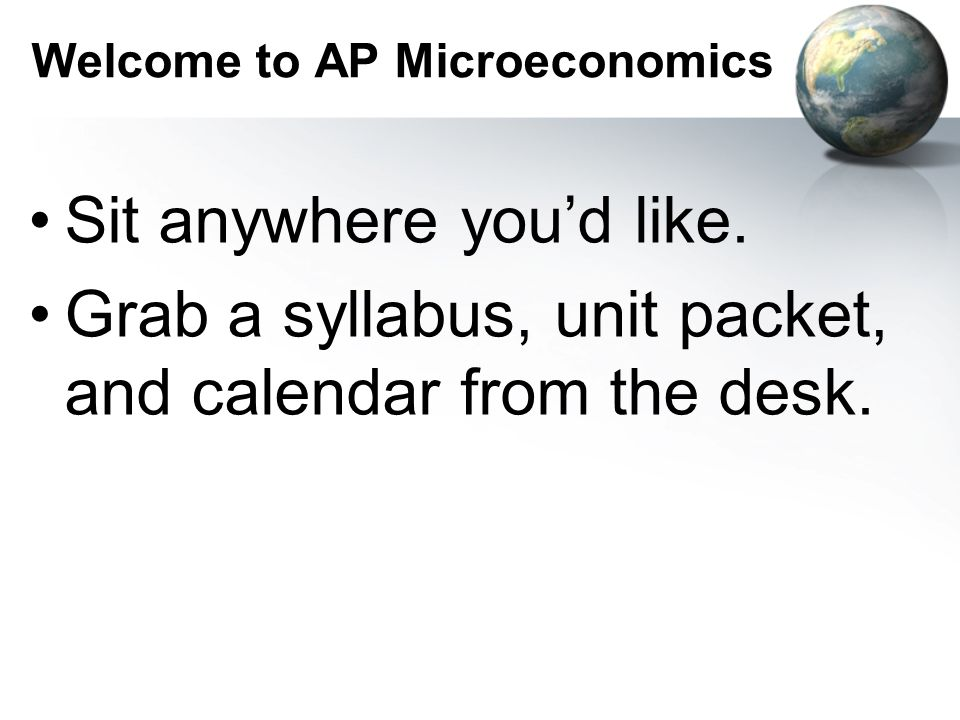 Welcome to AP Microeconomics Sit anywhere you'd like.