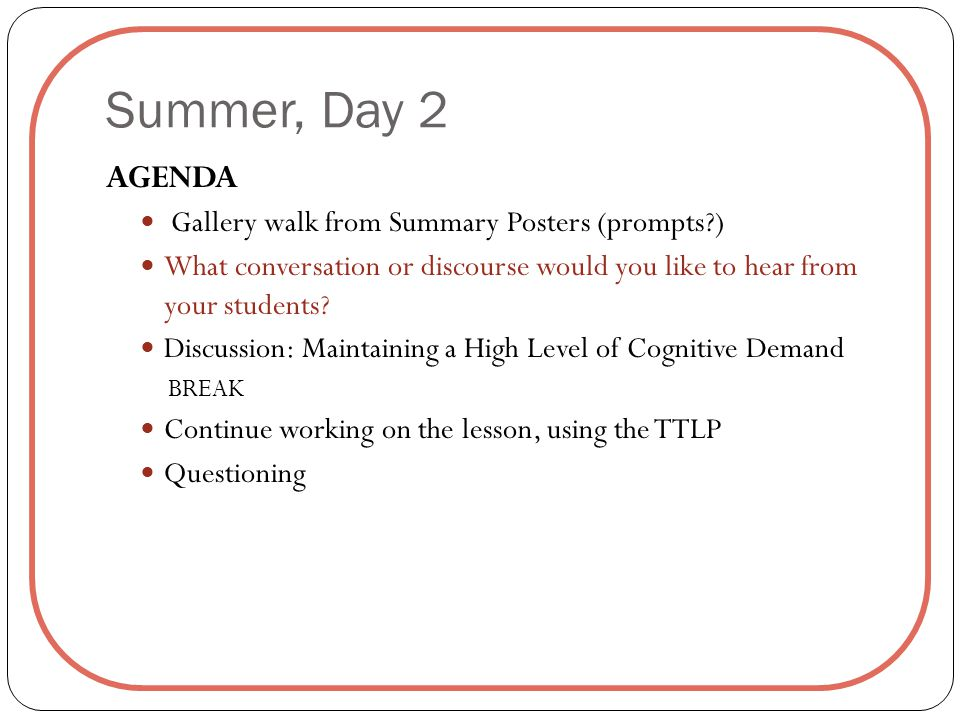 Summer, Day 2 AGENDA Gallery walk from Summary Posters (prompts?) What conversation or discourse would you like to hear from your students.