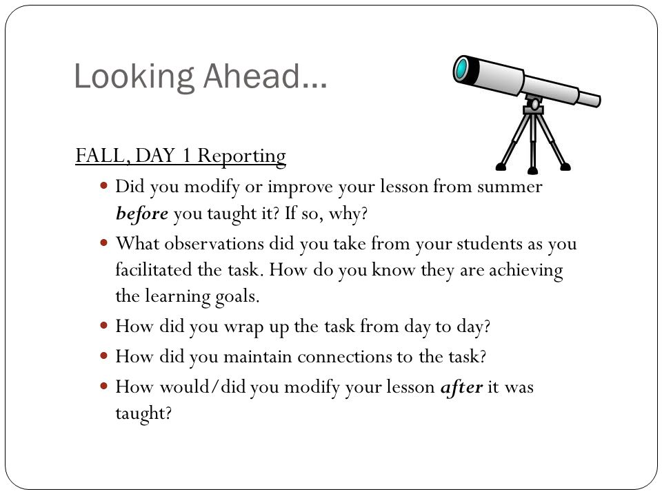 Looking Ahead… FALL, DAY 1 Reporting Did you modify or improve your lesson from summer before you taught it.