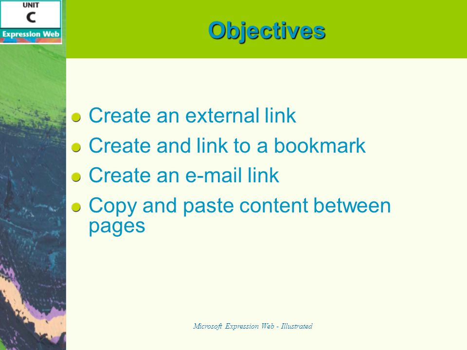 Objectives Create an external link Create and link to a bookmark Create an e-mail link Copy and paste content between pages Microsoft Expression Web - Illustrated