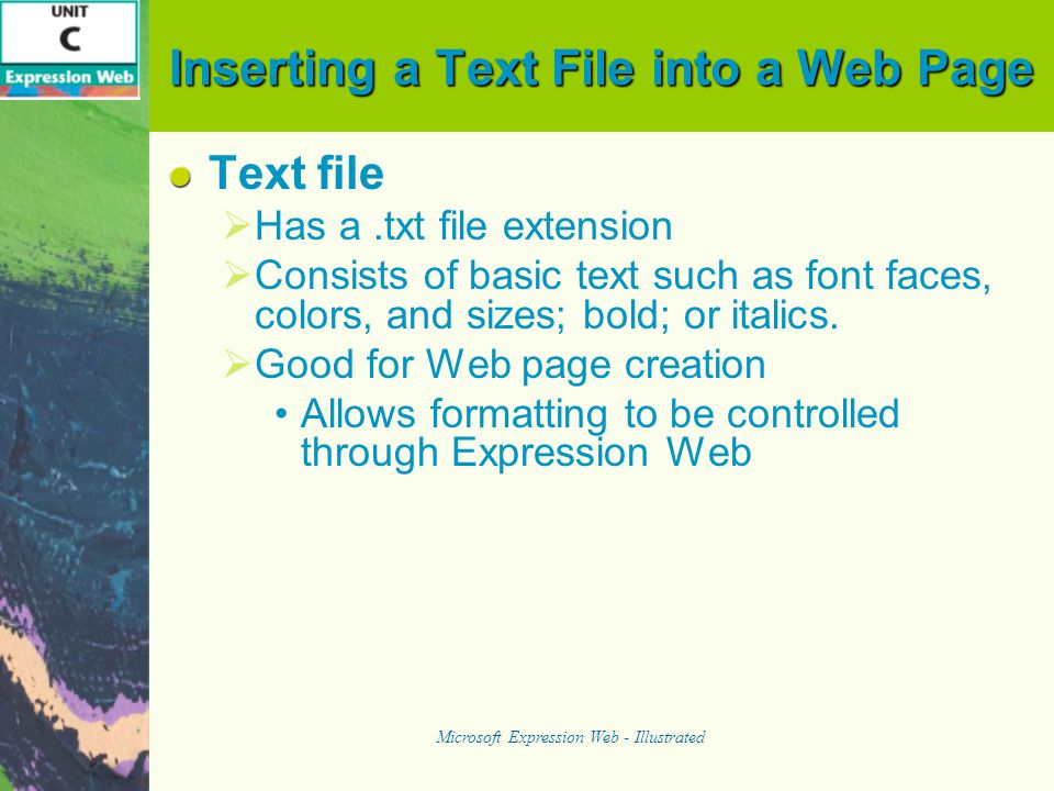 Inserting a Text File into a Web Page Text file  Has a.txt file extension  Consists of basic text such as font faces, colors, and sizes; bold; or italics.