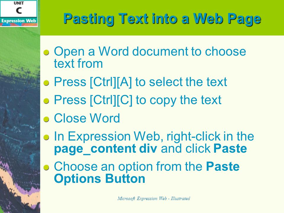 Pasting Text into a Web Page Open a Word document to choose text from Press [Ctrl][A] to select the text Press [Ctrl][C] to copy the text Close Word In Expression Web, right-click in the page_content div and click Paste Choose an option from the Paste Options Button Microsoft Expression Web - Illustrated