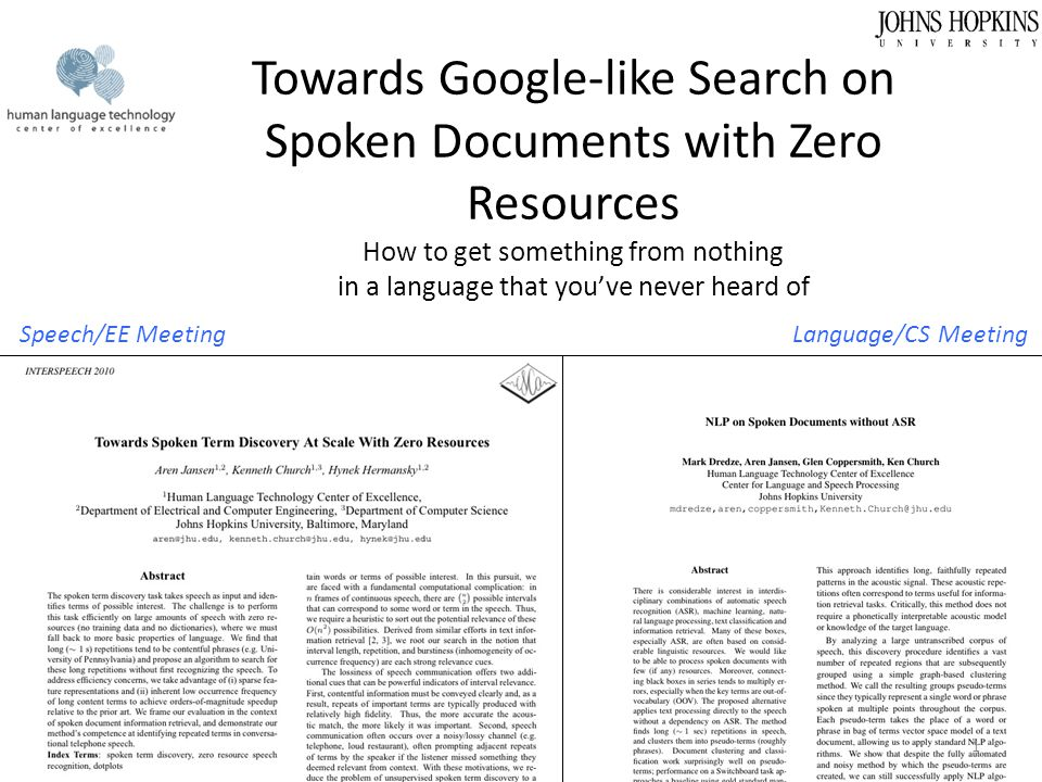 Zero Resource Apps Detect repetitions (with DTW) – If user repeats the previous query, Pseudo-truth is probably wrong (speaker dependent) – If lots of users issue the same query, Pseudo-truth is probably right (speaker independent) Need to distinguish Google from Or – Both are common, But most instances of google will match one another Unlike or (universal acceptor) Probably can't use ASR output to detect repetitions – Wingardium Leviosa  lots of diff (wrong) ASR outputs Probably can't use ASR output to distinguish – google from or DTW >> ASR output – for detecting repetition & improving pseudo-truth 71
