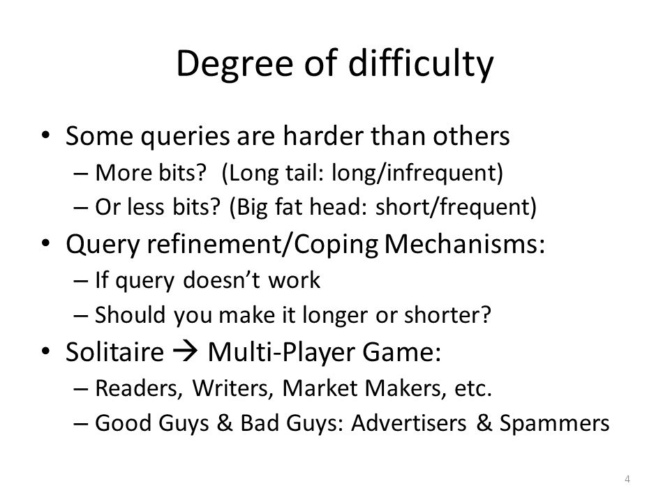 Degree of difficulty Some queries are harder than others – More bits.