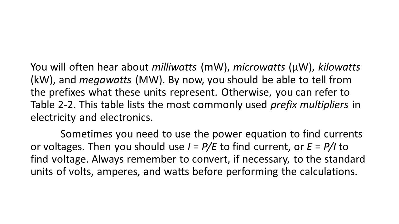 You will often hear about milliwatts (mW), microwatts (μW), kilowatts (kW), and megawatts (MW). By now, you should be able to tell from the prefixes w
