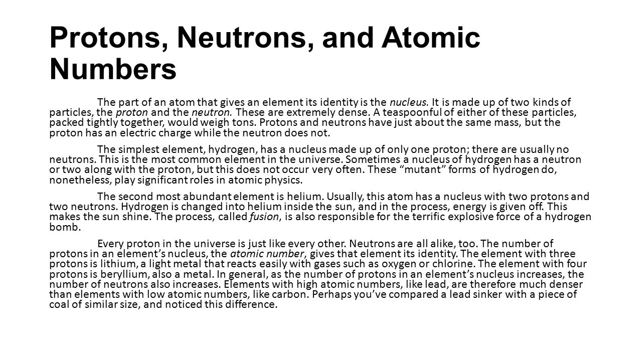 Protons, Neutrons, and Atomic Numbers The part of an atom that gives an element its identity is the nucleus. It is made up of two kinds of particles,