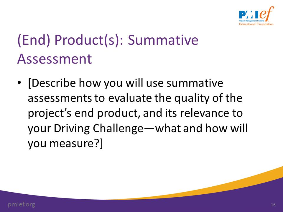 pmief.org (End) Product(s): Summative Assessment [Describe how you will use summative assessments to evaluate the quality of the project's end product, and its relevance to your Driving Challenge—what and how will you measure ] 16