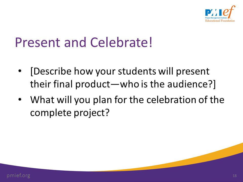 pmief.org Present and Celebrate! [Describe how your students will present their final product—who is the audience?] What will you plan for the celebra