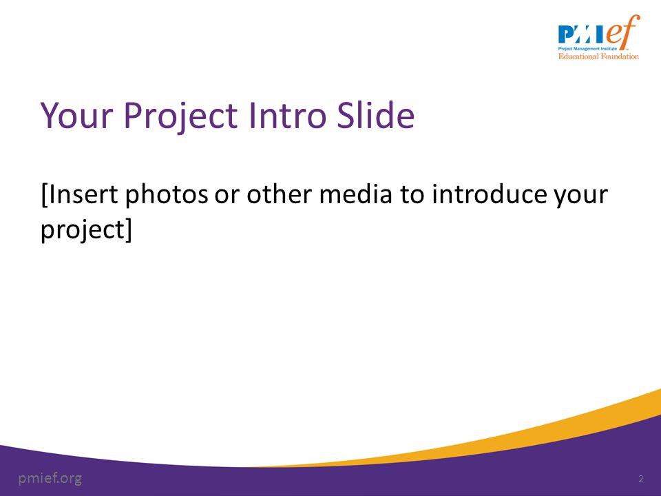 pmief.org Your Project Title [Insert your names and schools] [Grade levels you teach] [Class(es) this project is for] [Insert photos, graphics and images on this page or other pages through the presentation] 3 Note: use the Project Presentation Checklist as a guide for your presentation