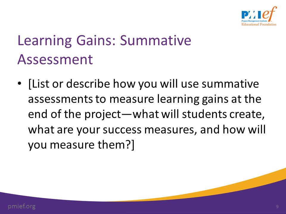 pmief.org Learning Gains: Summative Assessment [List or describe how you will use summative assessments to measure learning gains at the end of the project—what will students create, what are your success measures, and how will you measure them ] 9