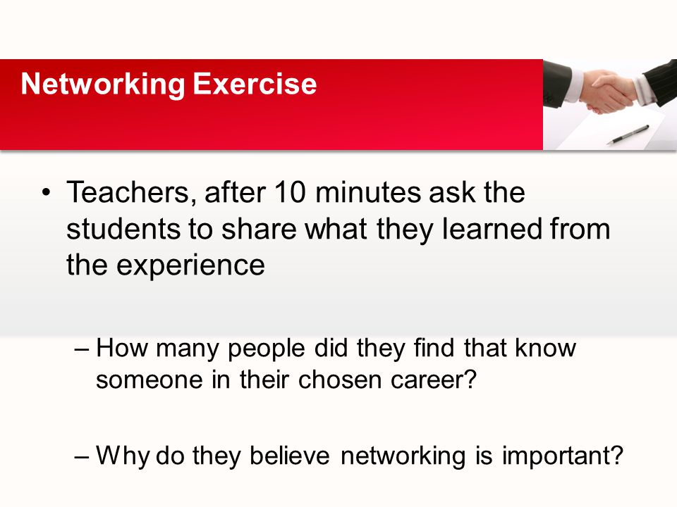 Teachers, after 10 minutes ask the students to share what they learned from the experience –How many people did they find that know someone in their chosen career.