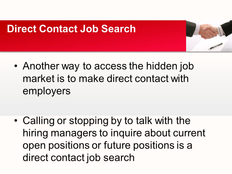 Another way to access the hidden job market is to make direct contact with employers Calling or stopping by to talk with the hiring managers to inquire about current open positions or future positions is a direct contact job search Direct Contact Job Search