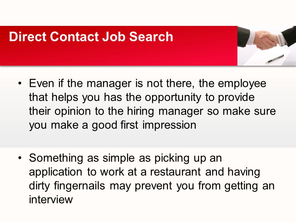 Even if the manager is not there, the employee that helps you has the opportunity to provide their opinion to the hiring manager so make sure you make a good first impression Something as simple as picking up an application to work at a restaurant and having dirty fingernails may prevent you from getting an interview Direct Contact Job Search