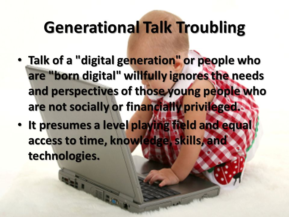 Generational Talk Troubling Talk of a digital generation or people who are born digital willfully ignores the needs and perspectives of those young people who are not socially or financially privileged.