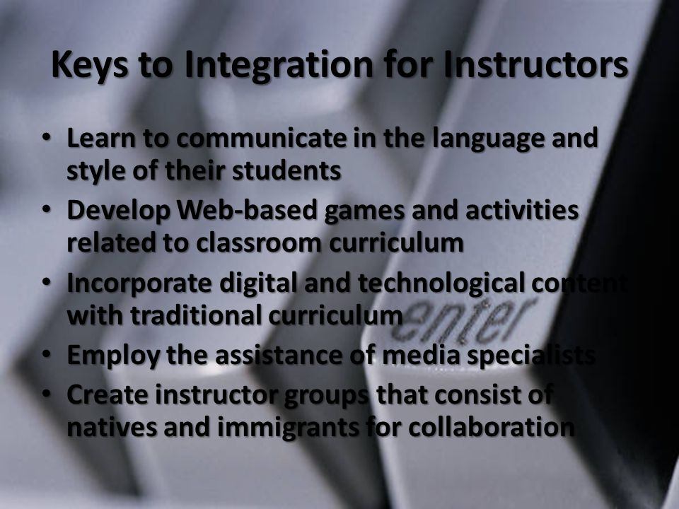 Keys to Integration for Instructors Learn to communicate in the language and style of their students Learn to communicate in the language and style of their students Develop Web-based games and activities related to classroom curriculum Develop Web-based games and activities related to classroom curriculum Incorporate digital and technological content with traditional curriculum Incorporate digital and technological content with traditional curriculum Employ the assistance of media specialists Employ the assistance of media specialists Create instructor groups that consist of natives and immigrants for collaboration Create instructor groups that consist of natives and immigrants for collaboration