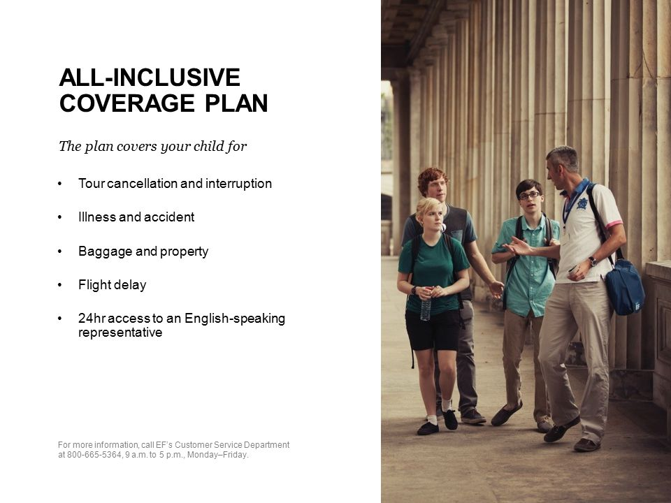 ALL-INCLUSIVE COVERAGE PLAN The plan covers your child for Tour cancellation and interruption Illness and accident Baggage and property Flight delay 24hr access to an English-speaking representative For more information, call EF's Customer Service Department at 800-665-5364, 9 a.m.
