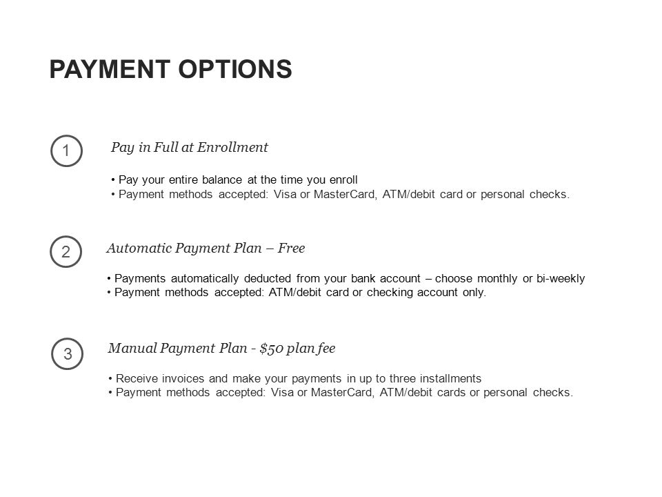 PAYMENT OPTIONS 23 1 Pay in Full at Enrollment Pay your entire balance at the time you enroll Payment methods accepted: Visa or MasterCard, ATM/debit card or personal checks.
